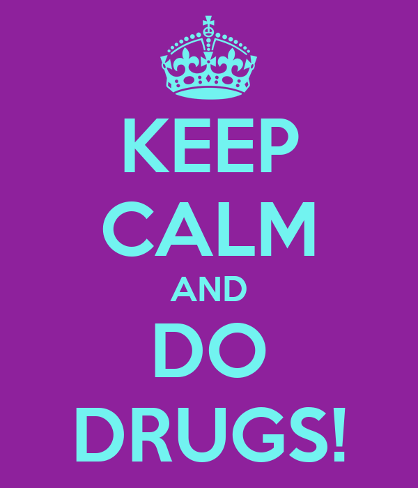 KEEP CALM AND DO DRUGS!