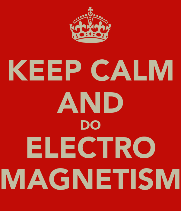 KEEP CALM AND DO ELECTRO MAGNETISM