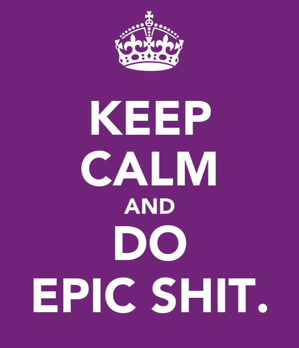 KEEP CALM AND DO EPIC SHIT.