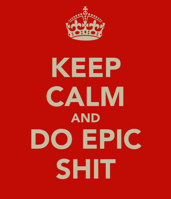 KEEP CALM AND DO EPIC SHIT