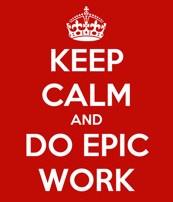 KEEP CALM AND DO EPIC WORK