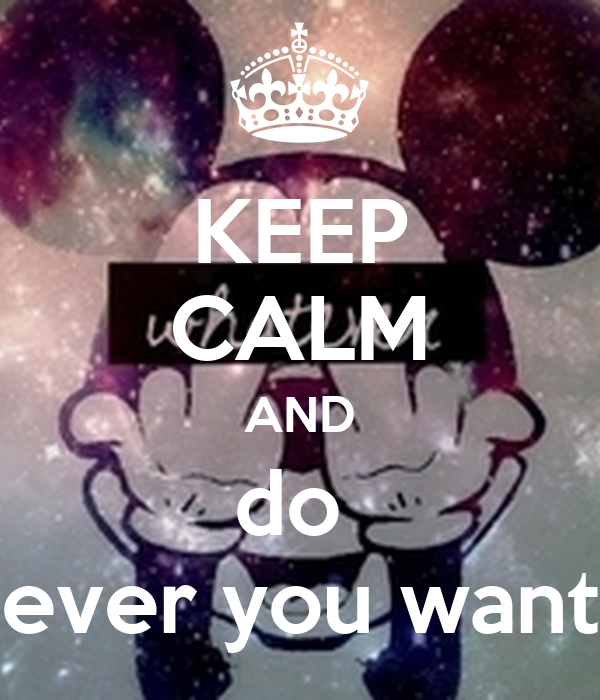 KEEP CALM AND do  ever you want
