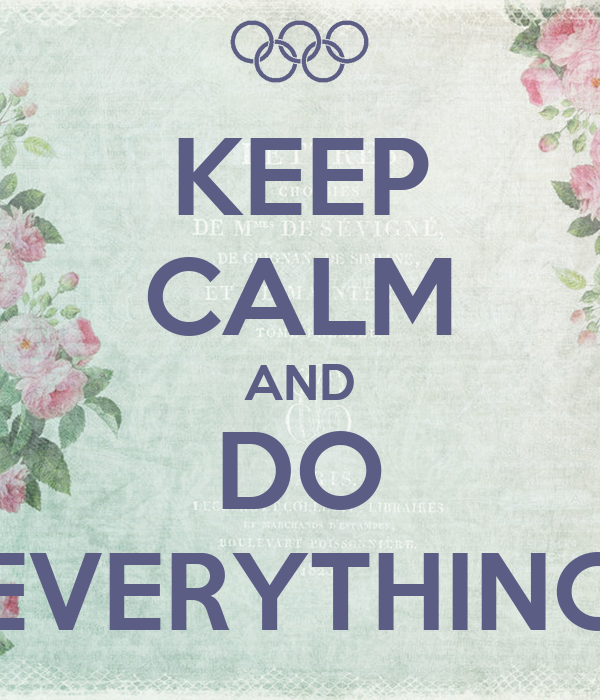 KEEP CALM AND DO EVERYTHING