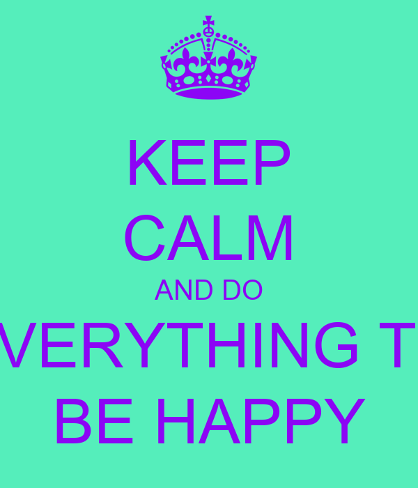 KEEP CALM AND DO EVERYTHING TO BE HAPPY