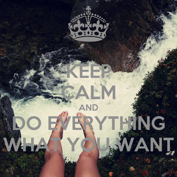 KEEP CALM AND DO EVERYTHING WHAT YOU WANT