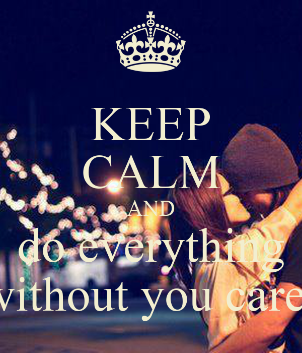 KEEP CALM AND do everything without you care!