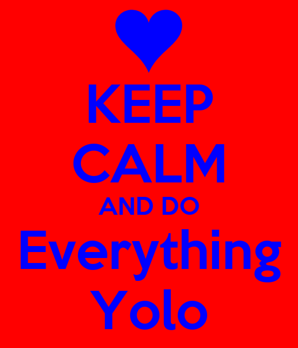 KEEP CALM AND DO Everything Yolo