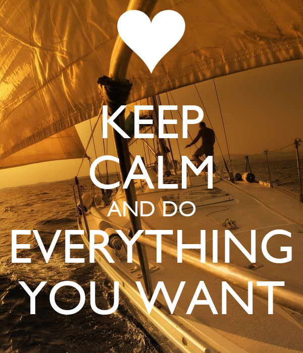 KEEP CALM AND DO EVERYTHING YOU WANT