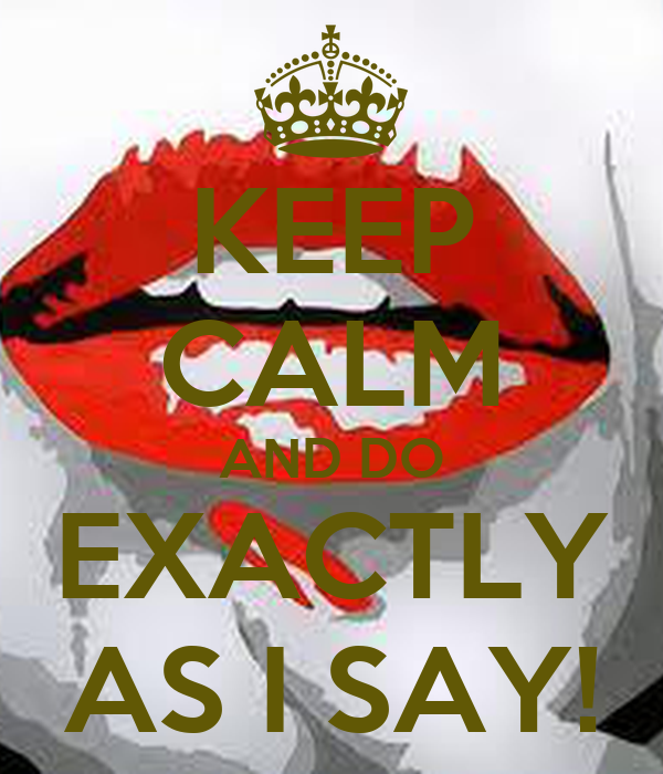 KEEP CALM AND DO EXACTLY AS I SAY!