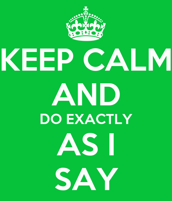 KEEP CALM AND DO EXACTLY AS I SAY
