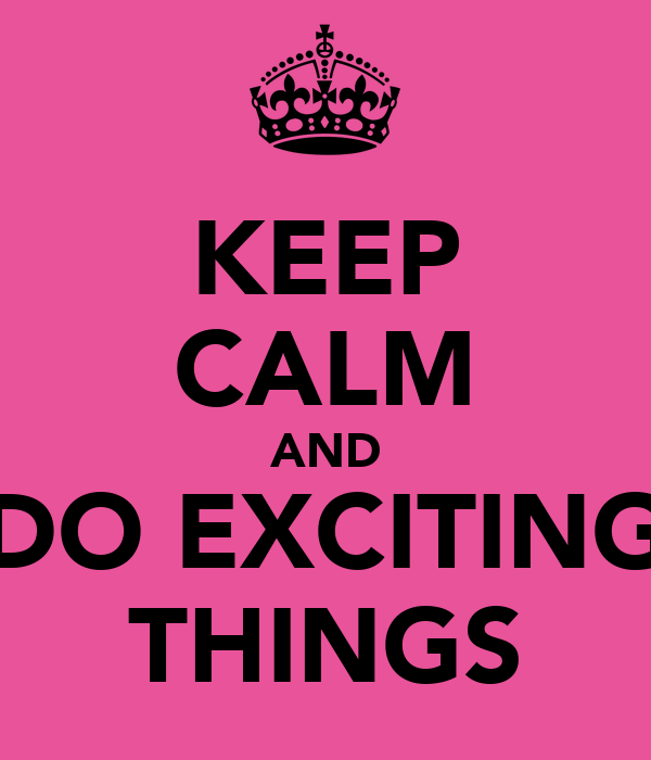 KEEP CALM AND DO EXCITING THINGS