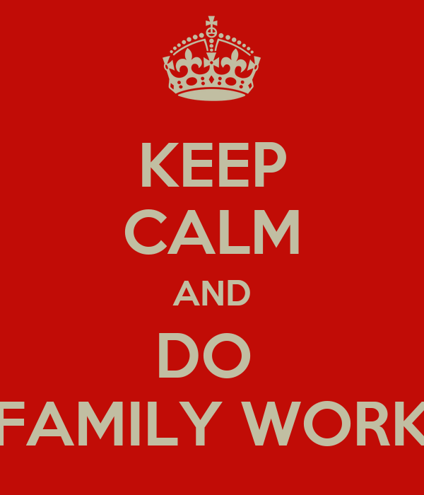 KEEP CALM AND DO  FAMILY WORK