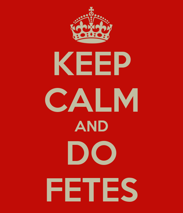 KEEP CALM AND DO FETES