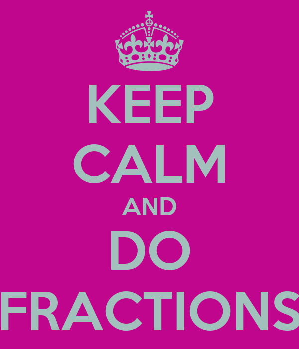 KEEP CALM AND DO FRACTIONS