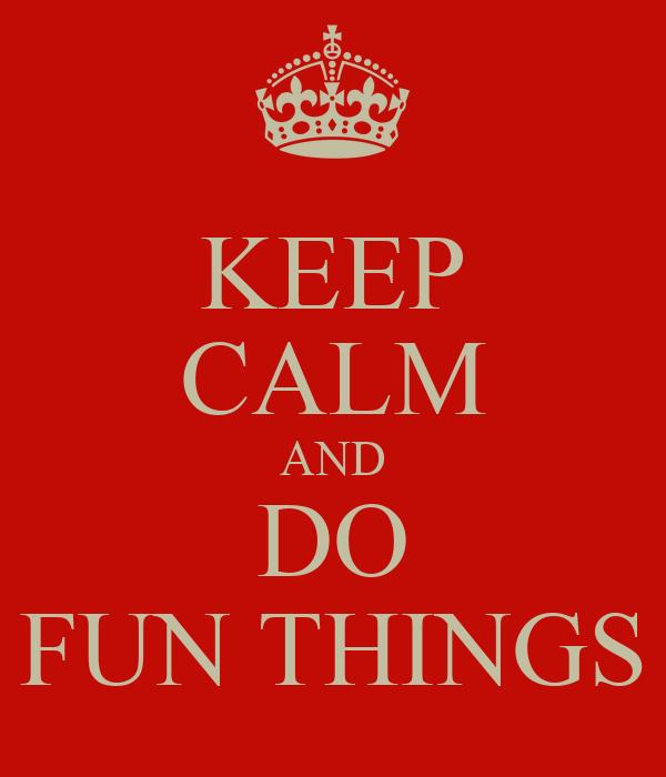 KEEP CALM AND DO FUN THINGS