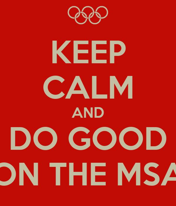 KEEP CALM AND DO GOOD ON THE MSA