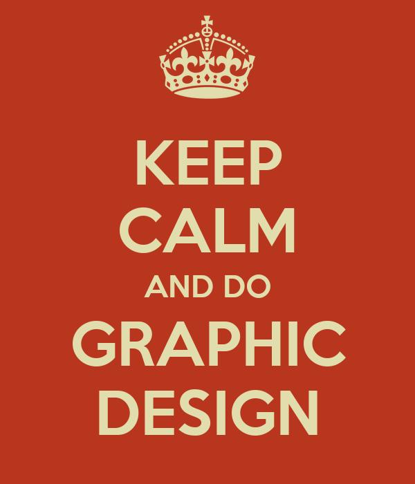 KEEP CALM AND DO GRAPHIC DESIGN