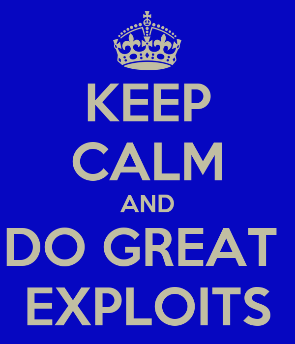 KEEP CALM AND DO GREAT  EXPLOITS