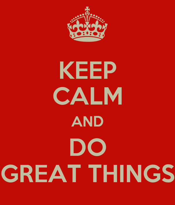 KEEP CALM AND DO GREAT THINGS