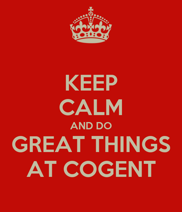 KEEP CALM AND DO GREAT THINGS AT COGENT