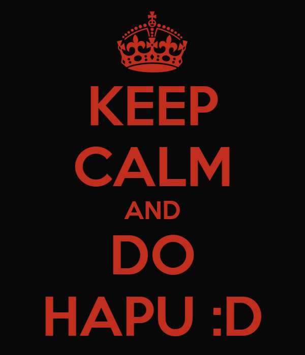 KEEP CALM AND DO HAPU :D