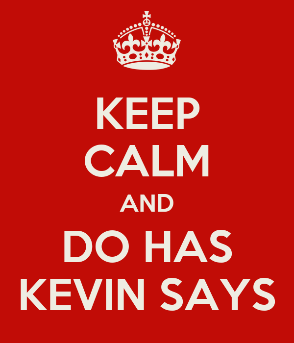 KEEP CALM AND DO HAS KEVIN SAYS