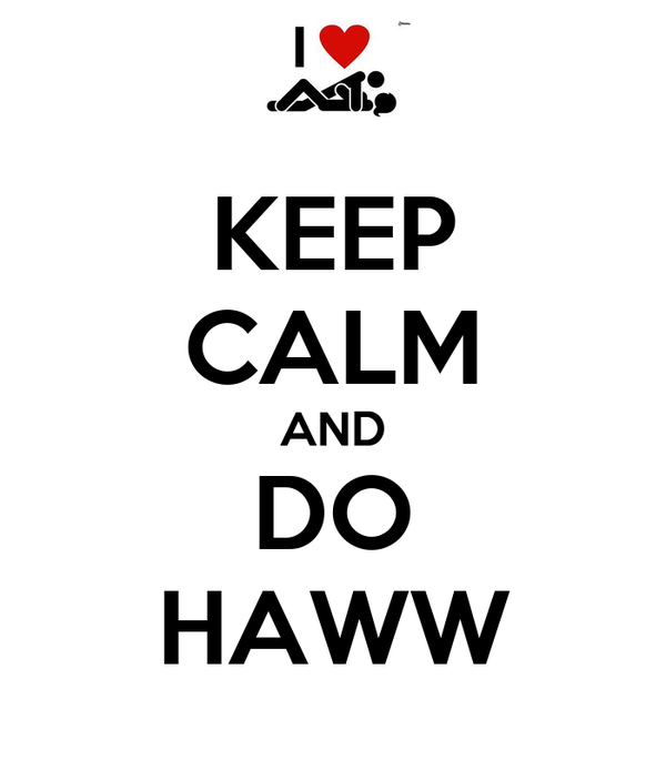 KEEP CALM AND DO HAWW