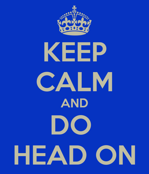 KEEP CALM AND DO  HEAD ON