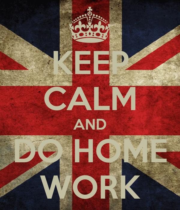 KEEP CALM AND DO HOME WORK