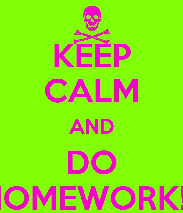 KEEP CALM AND DO HOMEWORK!!!
