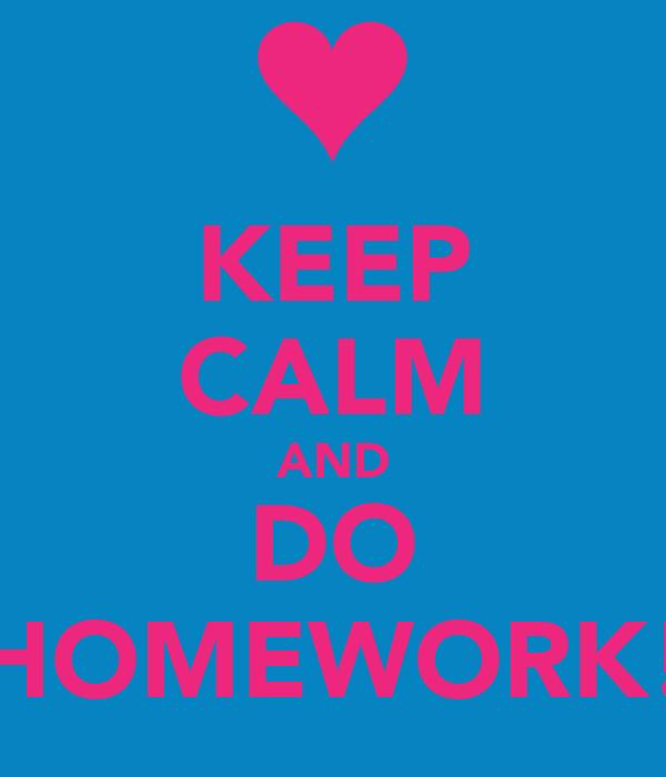 KEEP CALM AND DO HOMEWORK!