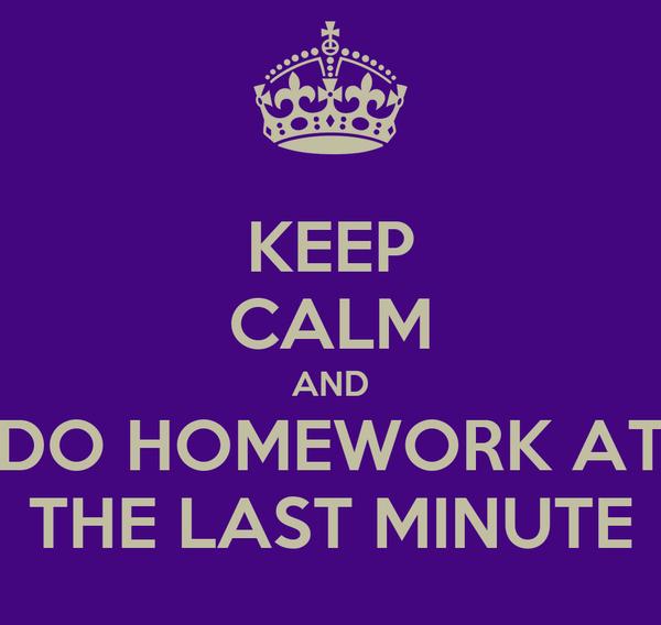 I do my homework at the last minute