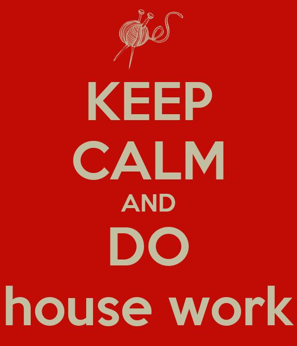 KEEP CALM AND DO house work