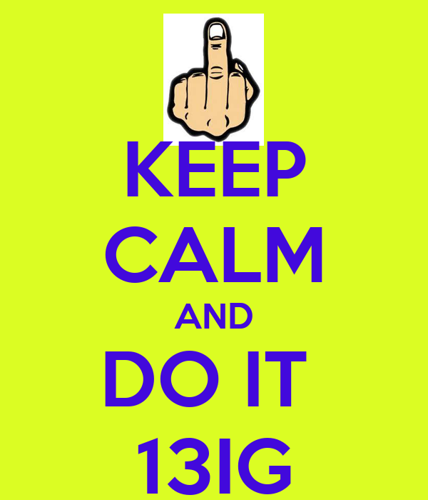 KEEP CALM AND DO IT  13IG