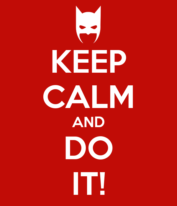 KEEP CALM AND DO IT!