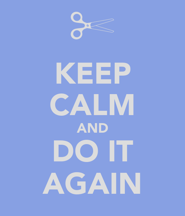 KEEP CALM AND DO IT AGAIN