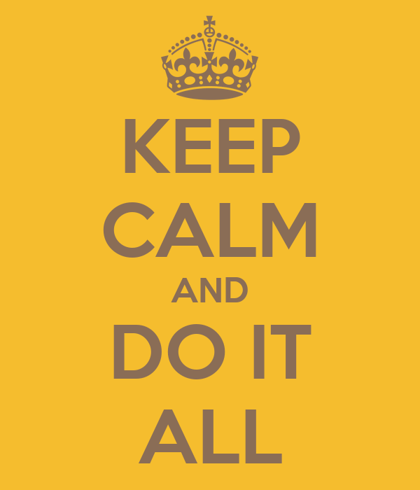 KEEP CALM AND DO IT ALL
