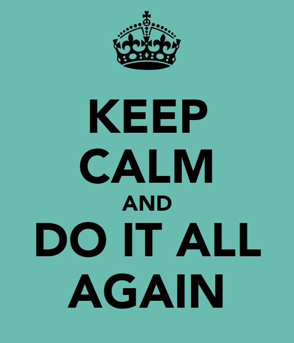KEEP CALM AND DO IT ALL AGAIN
