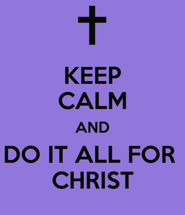 KEEP CALM AND DO IT ALL FOR  CHRIST