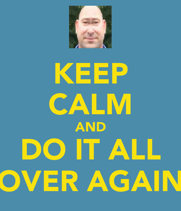 KEEP CALM AND DO IT ALL OVER AGAIN
