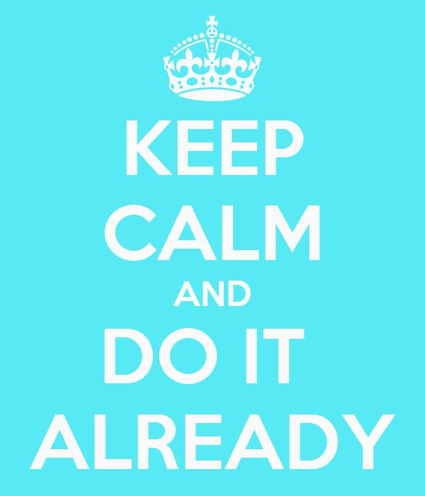 KEEP CALM AND DO IT  ALREADY