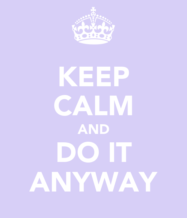 KEEP CALM AND DO IT ANYWAY