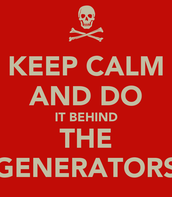 KEEP CALM AND DO IT BEHIND THE GENERATORS