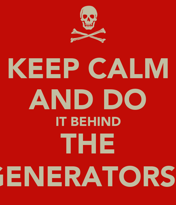 KEEP CALM AND DO IT BEHIND THE GENERATORS;)