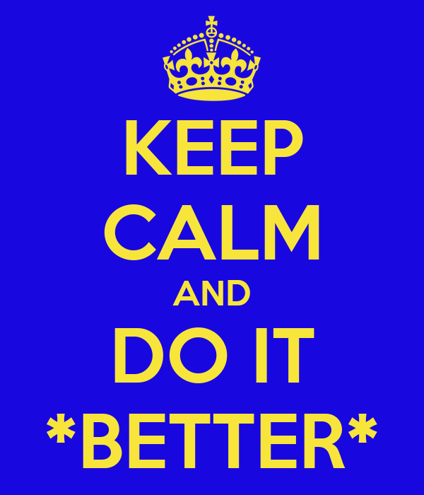 KEEP CALM AND DO IT *BETTER*