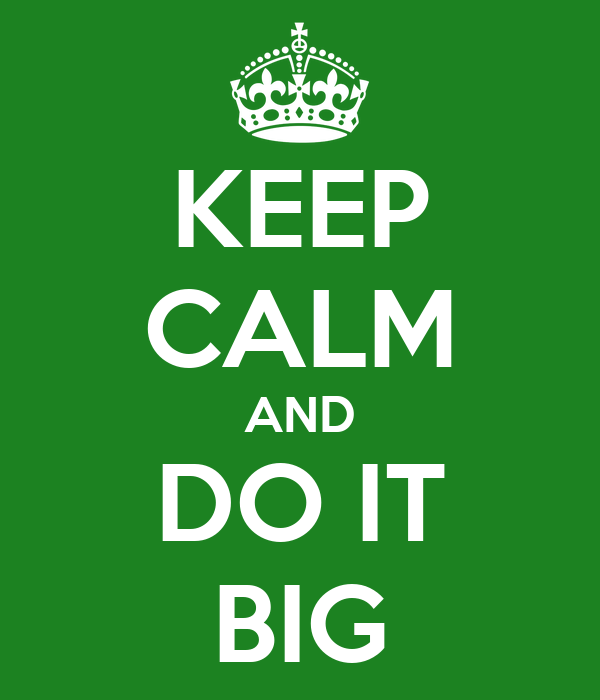 KEEP CALM AND DO IT BIG