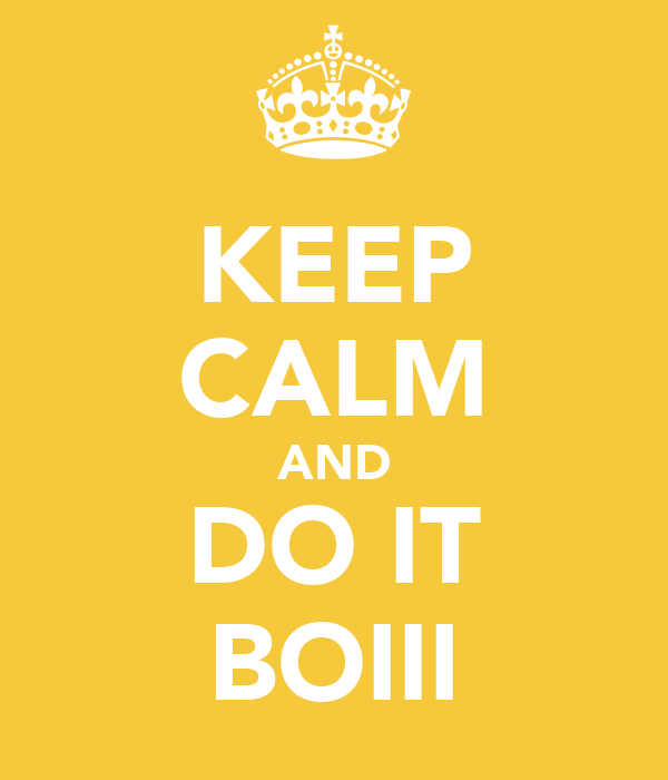 KEEP CALM AND DO IT BOIII