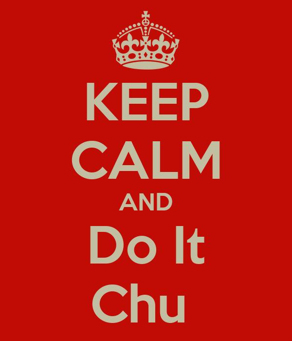KEEP CALM AND Do It Chu