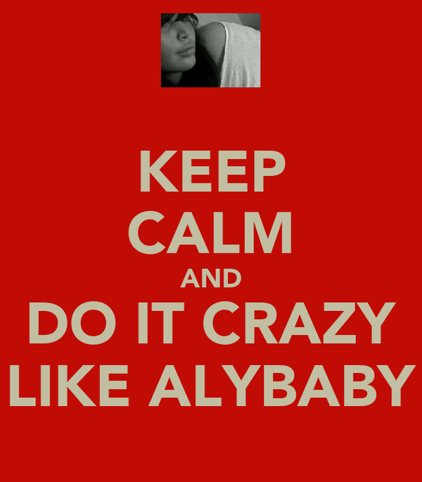 KEEP CALM AND DO IT CRAZY LIKE ALYBABY