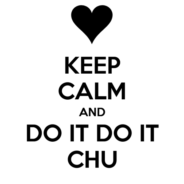 KEEP CALM AND DO IT DO IT CHU